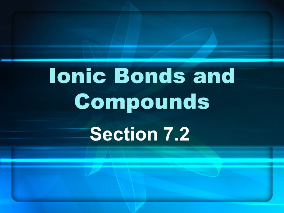 Ionic Bonds and Compounds Section 7.2