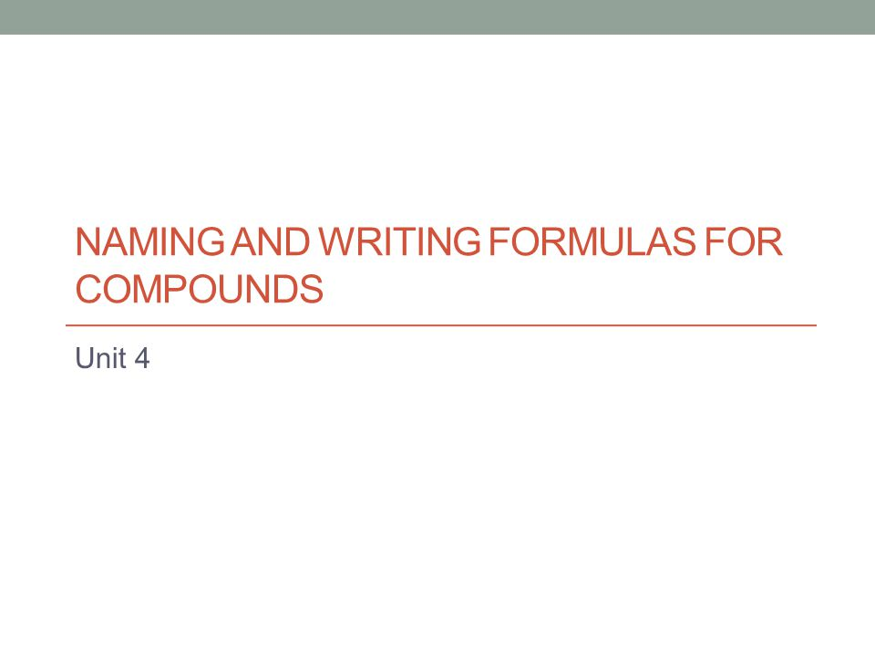 NAMING AND WRITING FORMULAS FOR COMPOUNDS Unit 4
