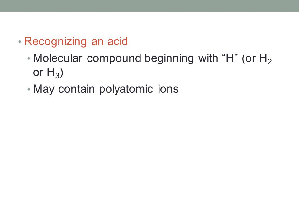 Recognizing an acid Molecular compound beginning with H (or H 2 or H 3 ) May contain polyatomic ions