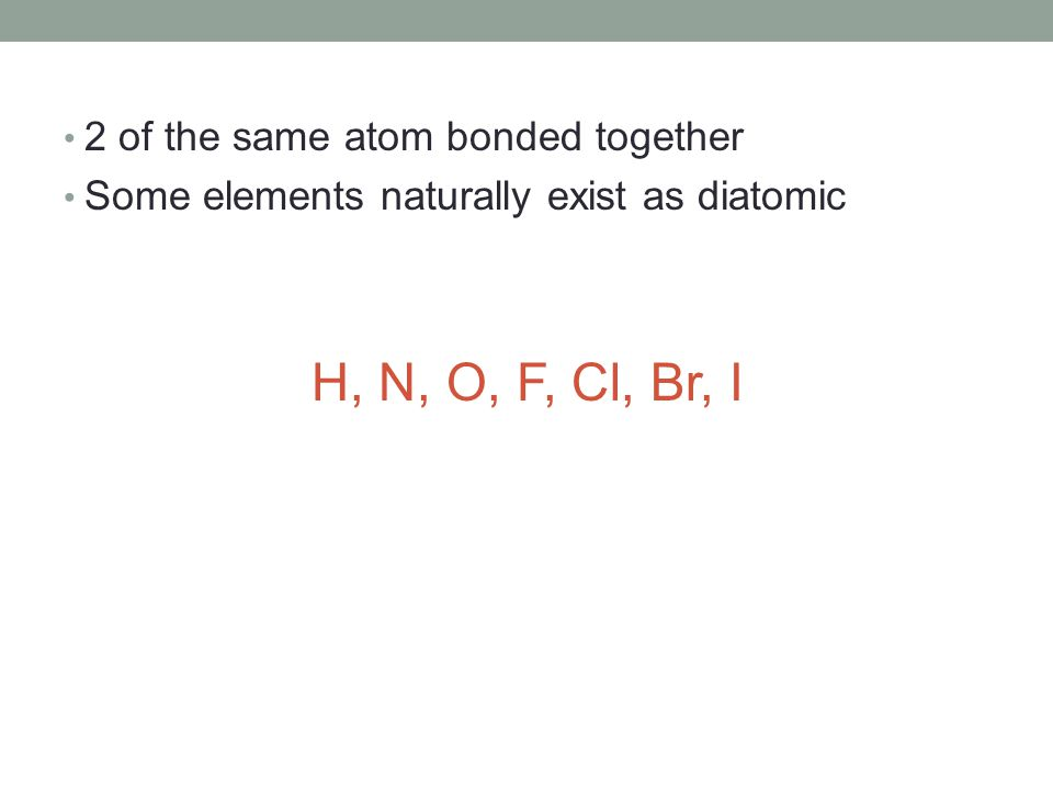 2 of the same atom bonded together Some elements naturally exist as diatomic H, N, O, F, Cl, Br, I