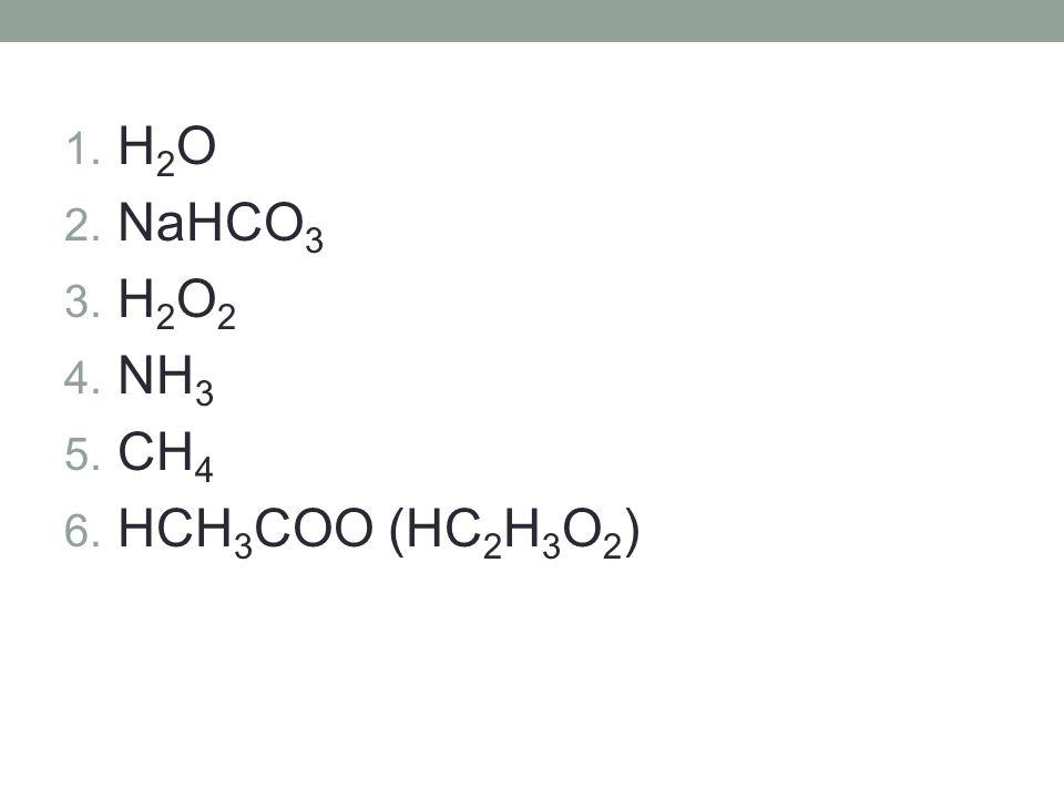 1. H 2 O 2. NaHCO 3 3. H 2 O 2 4. NH 3 5. CH 4 6. HCH 3 COO (HC 2 H 3 O 2 )