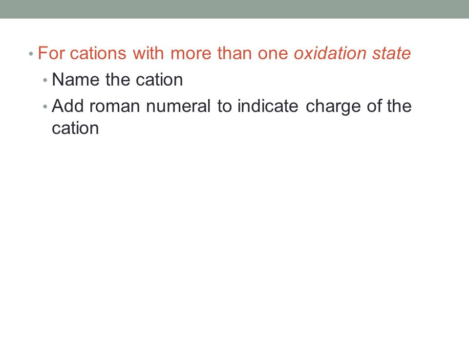For cations with more than one oxidation state Name the cation Add roman numeral to indicate charge of the cation