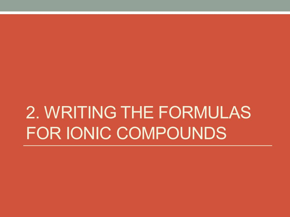 2. WRITING THE FORMULAS FOR IONIC COMPOUNDS