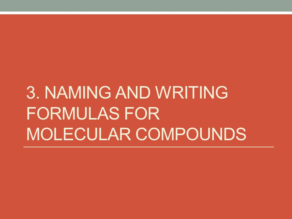 3. NAMING AND WRITING FORMULAS FOR MOLECULAR COMPOUNDS