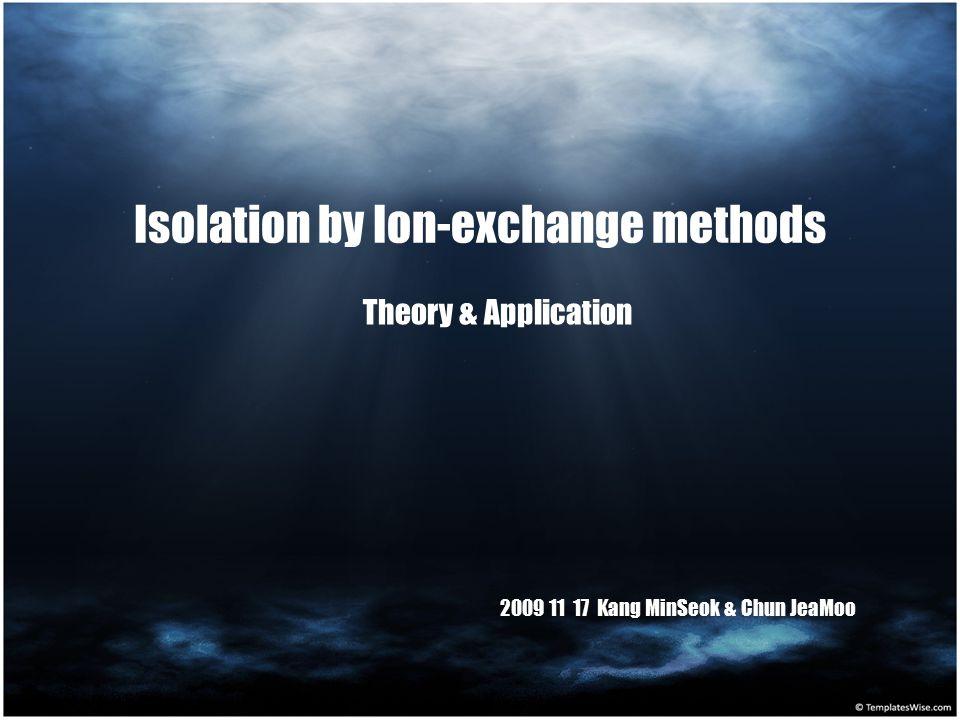 Isolation by Ion-exchange methods Theory & Application 2009 11 17 Kang MinSeok & Chun JeaMoo