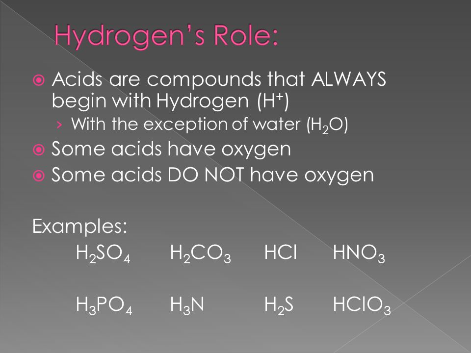  Acids are compounds that ALWAYS begin with Hydrogen (H + ) › With the exception of water (H 2 O)  Some acids have oxygen  Some acids DO NOT have oxygen Examples: H 2 SO 4 H 2 CO 3 HCl HNO 3 H 3 PO 4 H 3 NH 2 S HClO 3