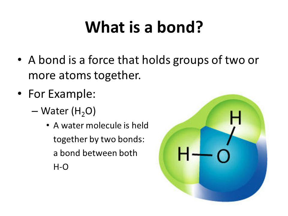 What is a bond. A bond is a force that holds groups of two or more atoms together.