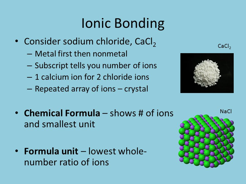 Ionic Bonding Consider sodium chloride, CaCl 2 – Metal first then nonmetal – Subscript tells you number of ions – 1 calcium ion for 2 chloride ions – Repeated array of ions – crystal Chemical Formula – shows # of ions and smallest unit Formula unit – lowest whole- number ratio of ions NaCl CaCl 2