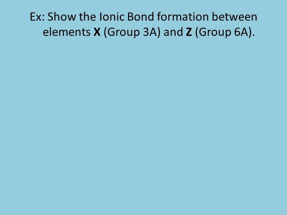 Ex: Show the Ionic Bond formation between elements X (Group 3A) and Z (Group 6A).