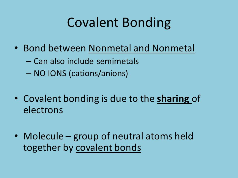 Covalent Bonding Bond between Nonmetal and Nonmetal – Can also include semimetals – NO IONS (cations/anions) Covalent bonding is due to the sharing of electrons Molecule – group of neutral atoms held together by covalent bonds