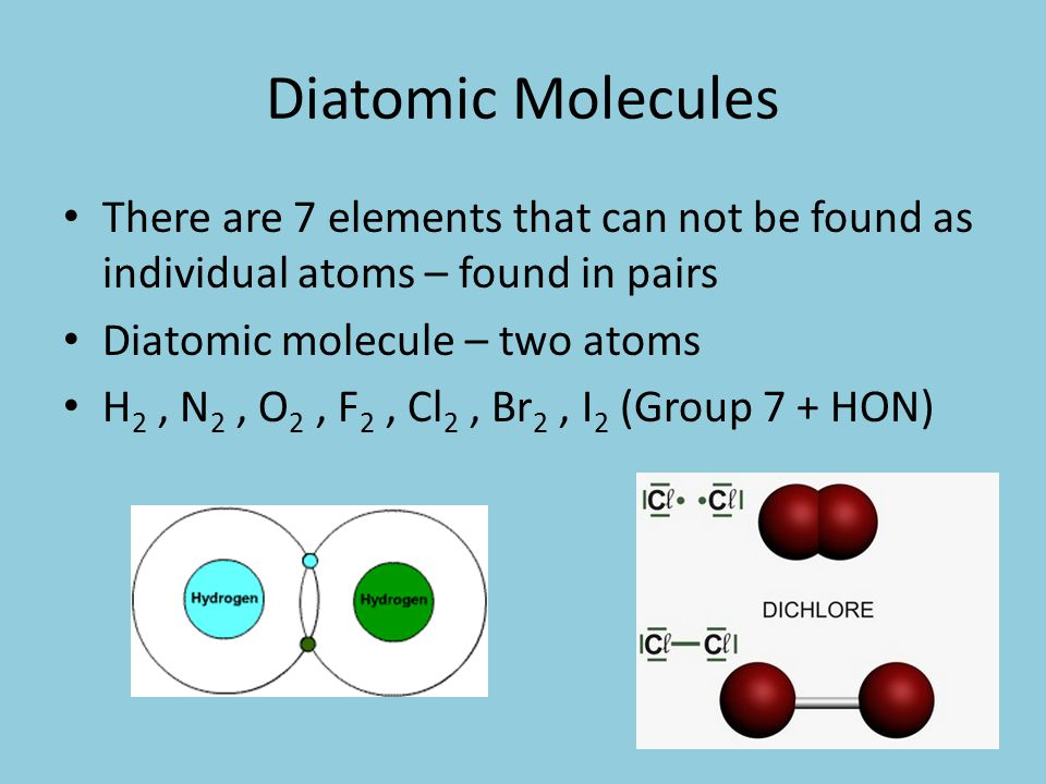 Diatomic Molecules There are 7 elements that can not be found as individual atoms – found in pairs Diatomic molecule – two atoms H 2, N 2, O 2, F 2, Cl 2, Br 2, I 2 (Group 7 + HON)
