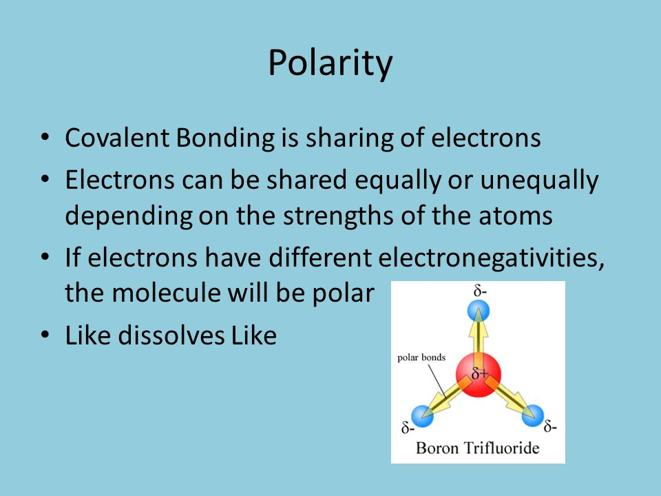 Polarity Covalent Bonding is sharing of electrons Electrons can be shared equally or unequally depending on the strengths of the atoms If electrons have different electronegativities, the molecule will be polar Like dissolves Like