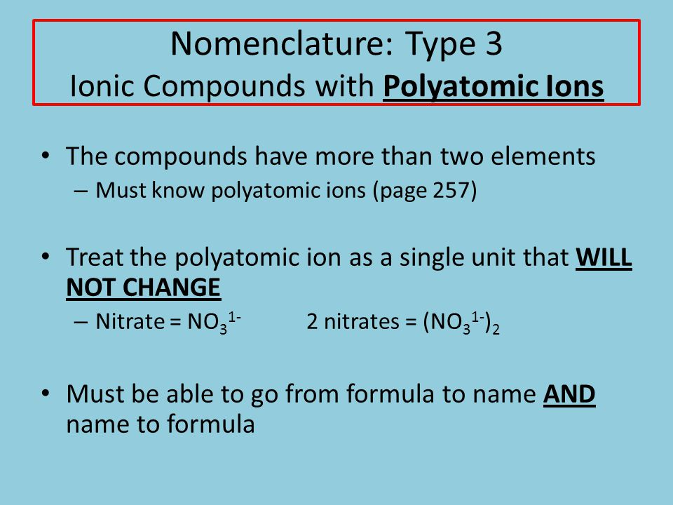 Nomenclature: Type 3 Ionic Compounds with Polyatomic Ions The compounds have more than two elements – Must know polyatomic ions (page 257) Treat the polyatomic ion as a single unit that WILL NOT CHANGE – Nitrate = NO 3 1- 2 nitrates = (NO 3 1- ) 2 Must be able to go from formula to name AND name to formula