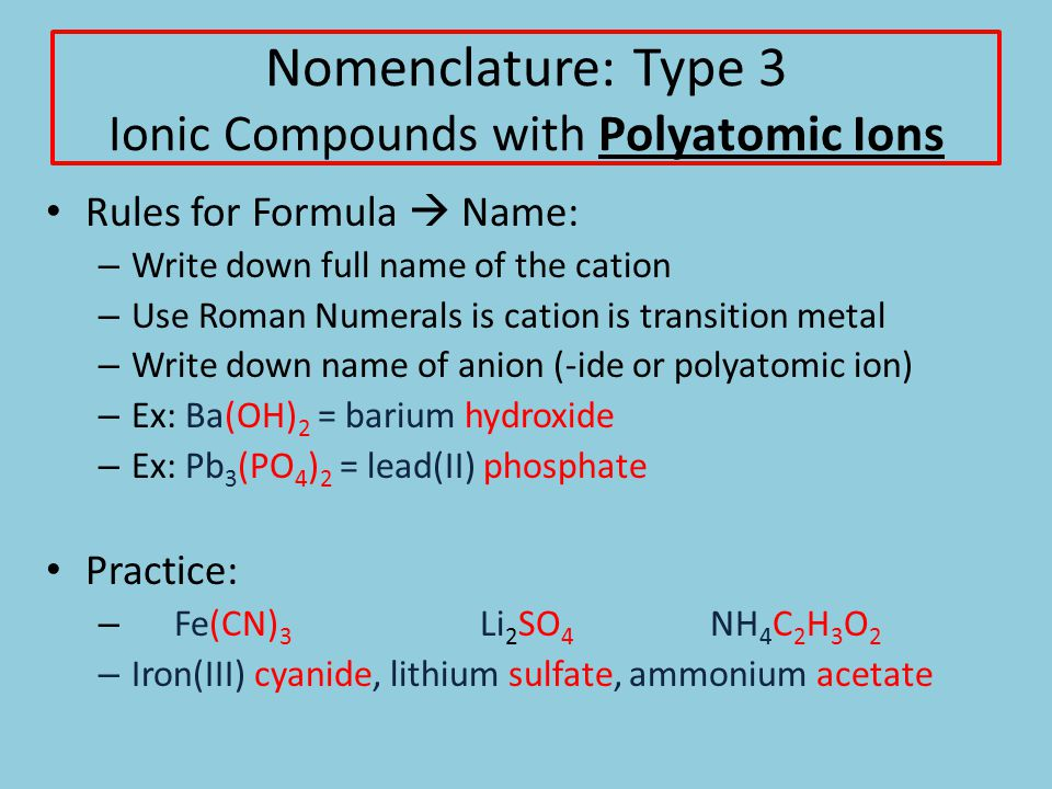 Nomenclature: Type 3 Ionic Compounds with Polyatomic Ions Rules for Formula  Name: – Write down full name of the cation – Use Roman Numerals is cation is transition metal – Write down name of anion (-ide or polyatomic ion) – Ex: Ba(OH) 2 = barium hydroxide – Ex: Pb 3 (PO 4 ) 2 = lead(II) phosphate Practice: – Fe(CN) 3 Li 2 SO 4 NH 4 C 2 H 3 O 2 – Iron(III) cyanide, lithium sulfate, ammonium acetate