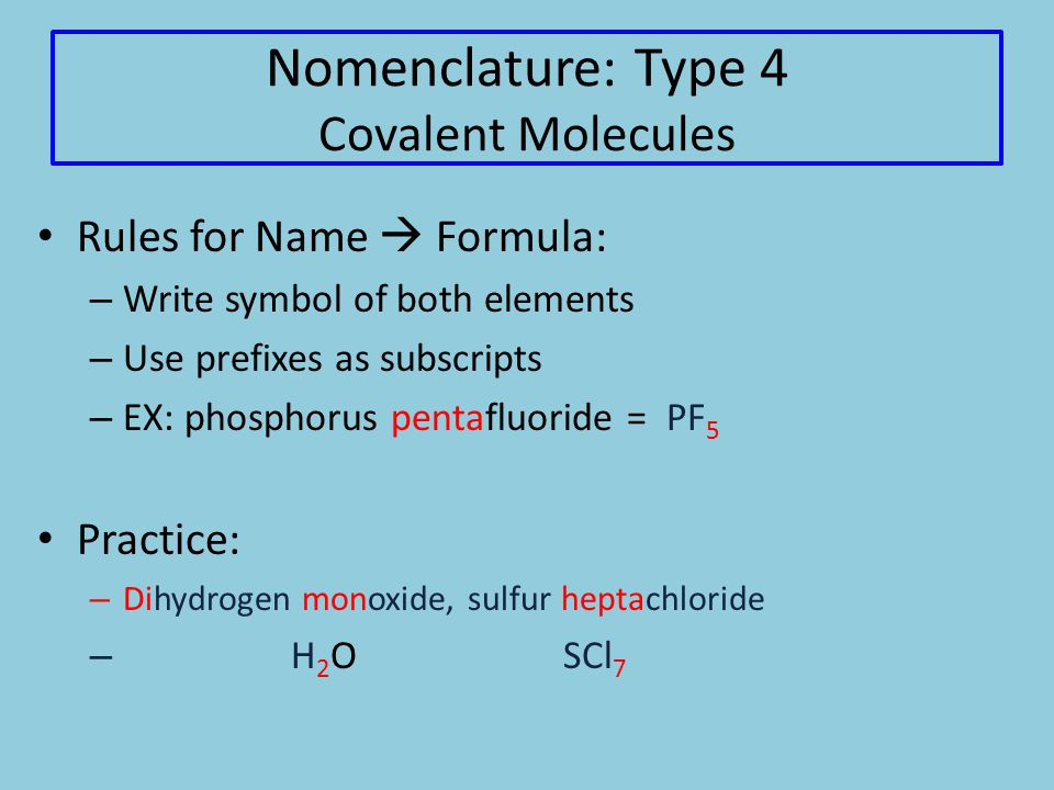 Nomenclature: Type 4 Covalent Molecules Rules for Name  Formula: – Write symbol of both elements – Use prefixes as subscripts – EX: phosphorus pentafluoride = PF 5 Practice: – Dihydrogen monoxide, sulfur heptachloride – H 2 O SCl 7