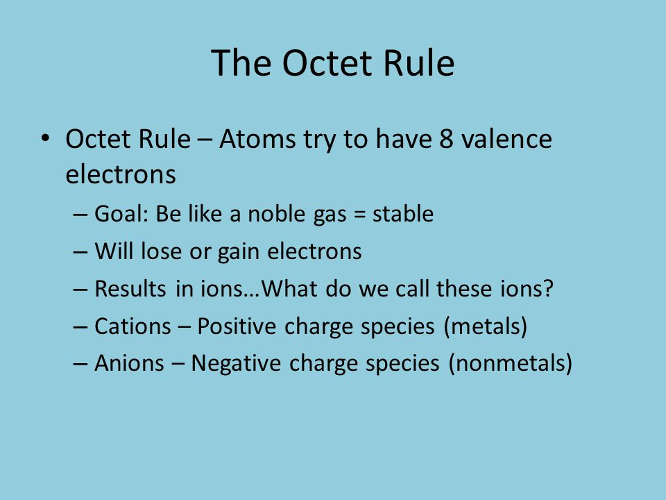 The Octet Rule Octet Rule – Atoms try to have 8 valence electrons – Goal: Be like a noble gas = stable – Will lose or gain electrons – Results in ions…What do we call these ions.