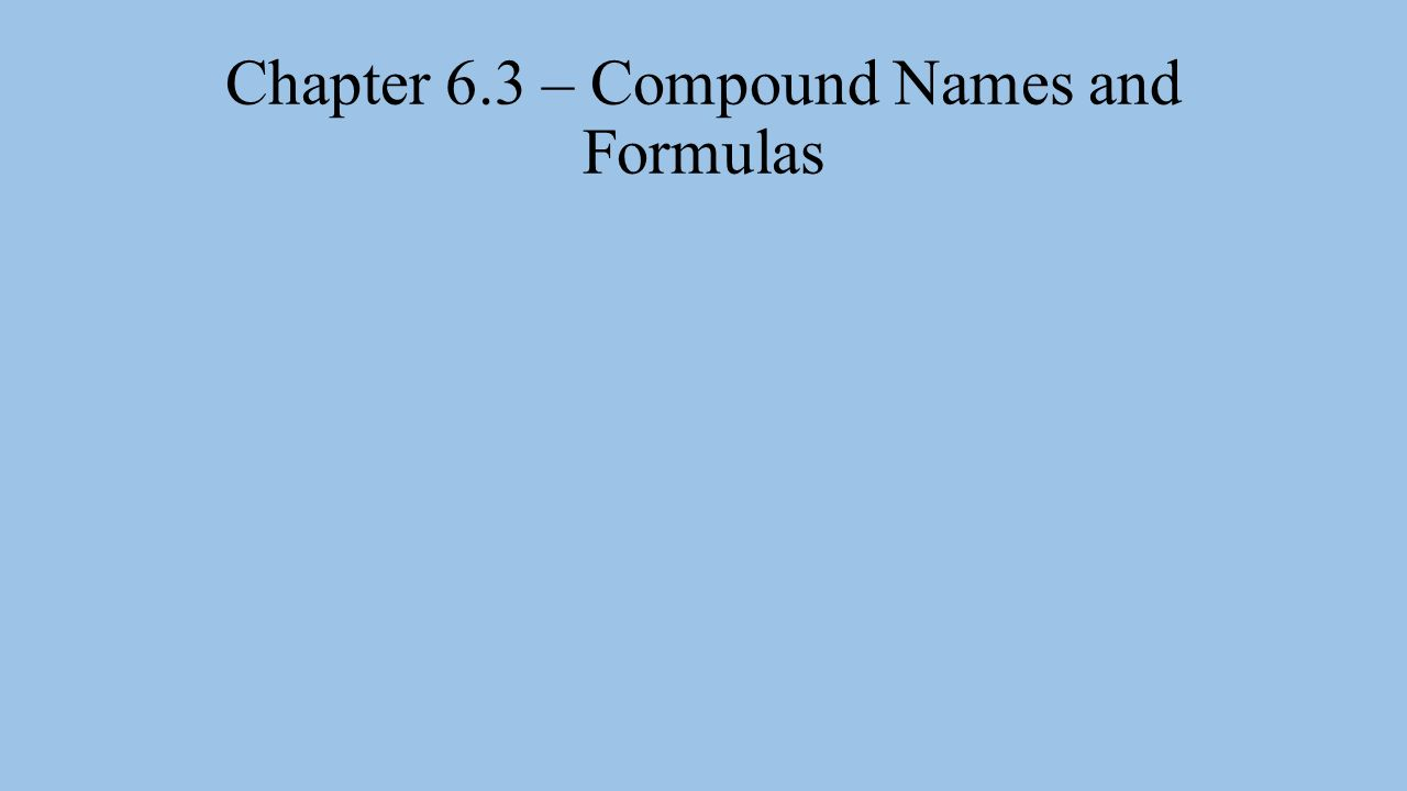 Chapter 6.3 – Compound Names and Formulas
