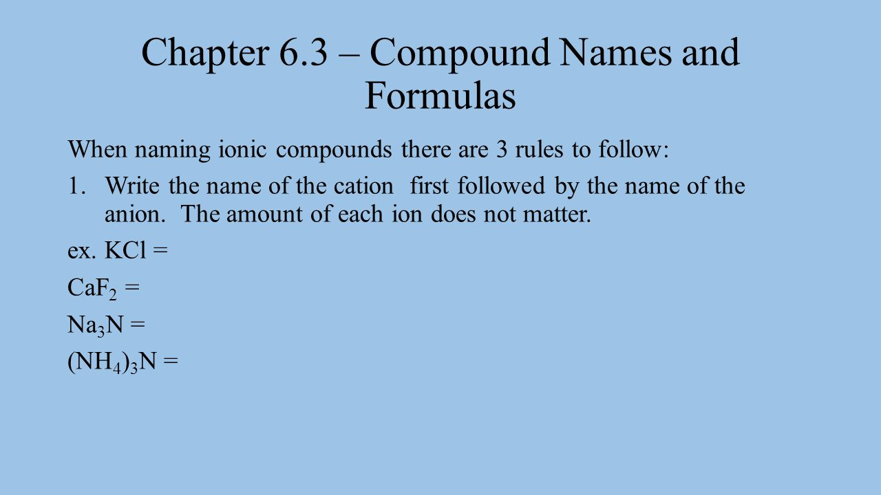 Chapter 6.3 – Compound Names and Formulas 2.When a polyatomic ion is the anion in an ionic compound its name does not change to end with –ide.
