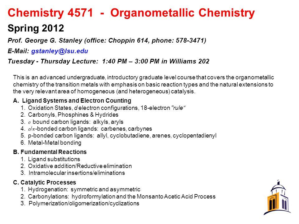 Chemistry 4571 - Organometallic Chemistry Spring 2012 Prof. George G. Stanley (office: Choppin 614, phone: 578-3471) E-Mail: gstanley@lsu.edu Tuesday
