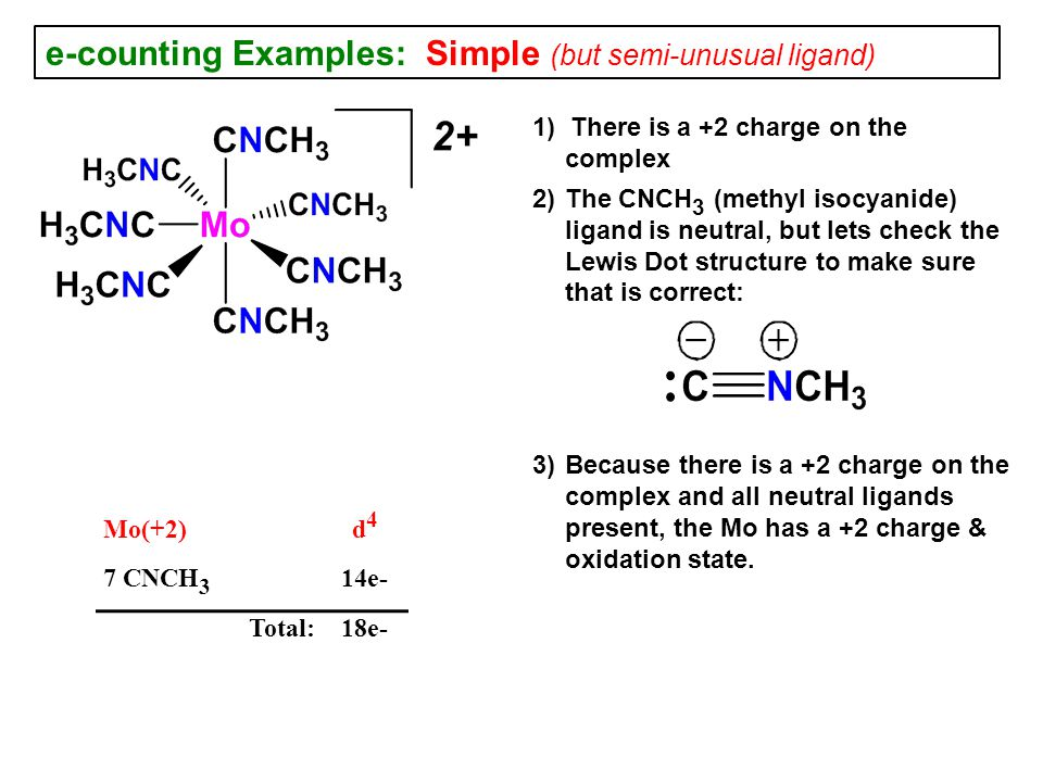 e-counting Examples: Simple (but semi-unusual ligand) 1) There is a +2 charge on the complex 2) The CNCH 3 (methyl isocyanide) ligand is neutral, but lets check the Lewis Dot structure to make sure that is correct: 3) Because there is a +2 charge on the complex and all neutral ligands present, the Mo has a +2 charge & oxidation state.