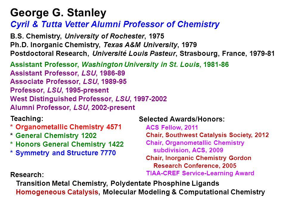 George G. Stanley Cyril & Tutta Vetter Alumni Professor of Chemistry B.S. Chemistry, University of Rochester, 1975 Ph.D. Inorganic Chemistry, Texas A&