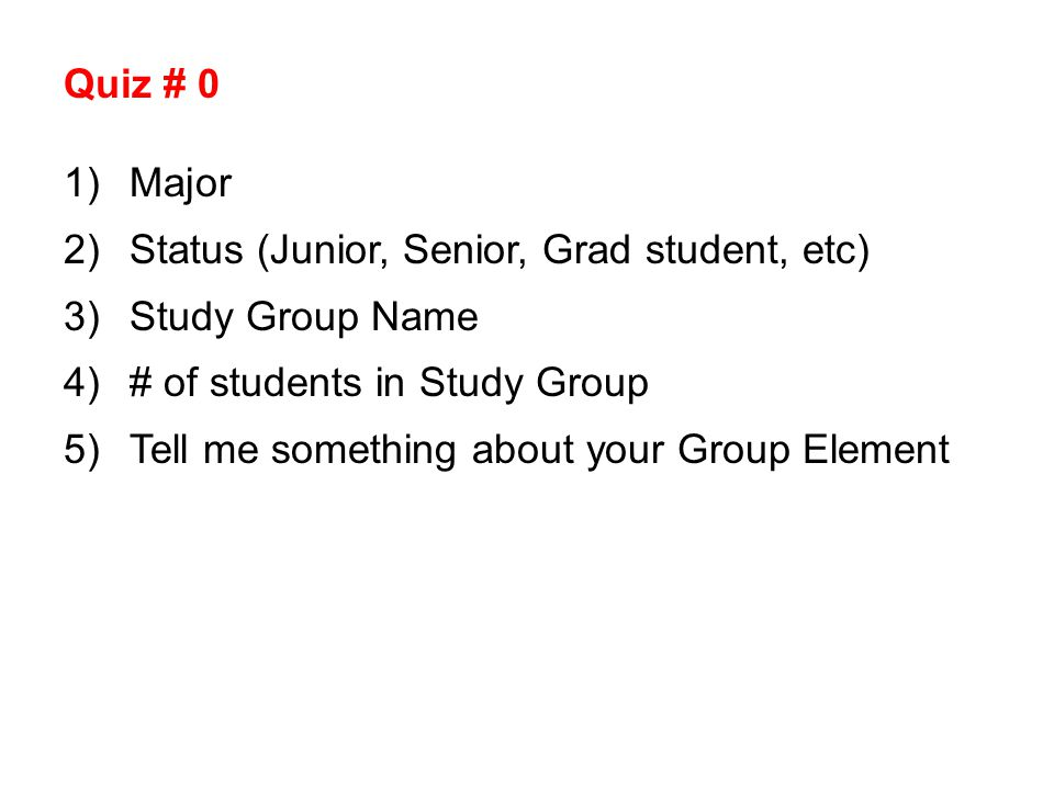 Quiz # 0 1)Major 2)Status (Junior, Senior, Grad student, etc) 3)Study Group Name 4)# of students in Study Group 5)Tell me something about your Group Element