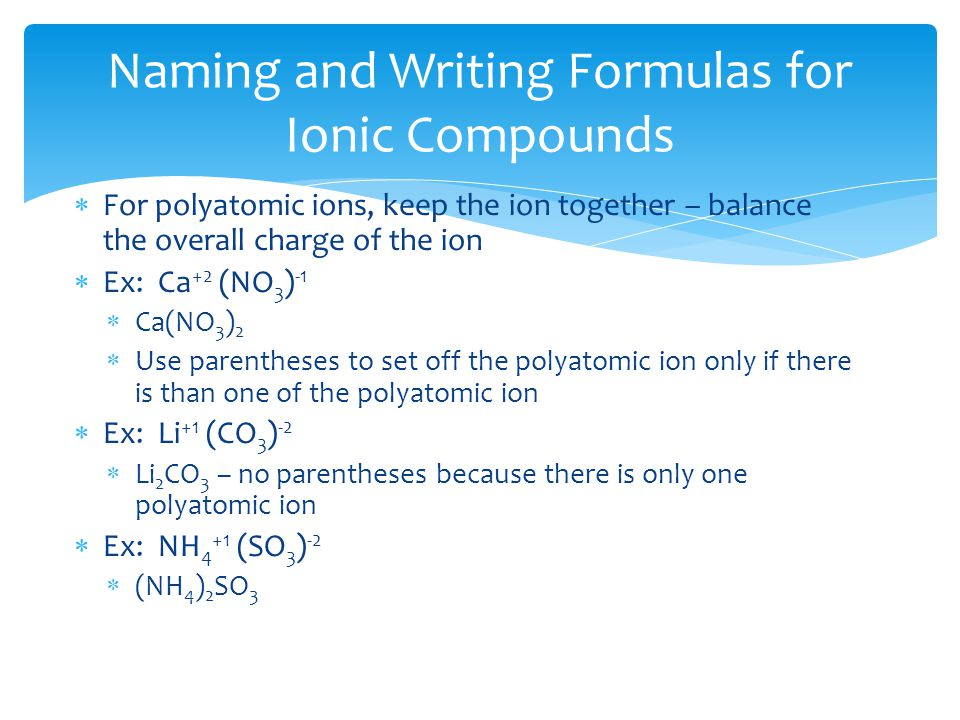  For polyatomic ions, keep the ion together – balance the overall charge of the ion  Ex: Ca +2 (NO 3 ) -1  Ca(NO 3 ) 2  Use parentheses to set off