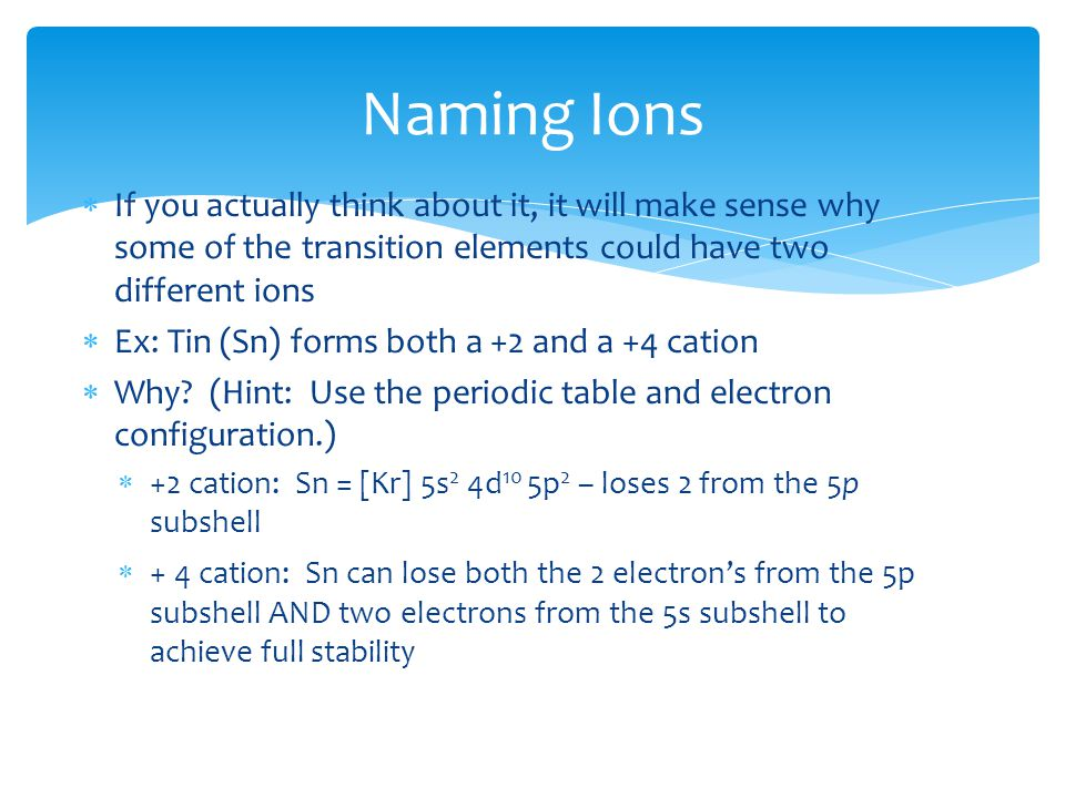  If you actually think about it, it will make sense why some of the transition elements could have two different ions  Ex: Tin (Sn) forms both a +2