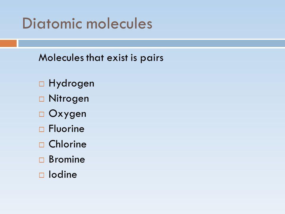 Diatomic molecules Molecules that exist is pairs  Hydrogen  Nitrogen  Oxygen  Fluorine  Chlorine  Bromine  Iodine