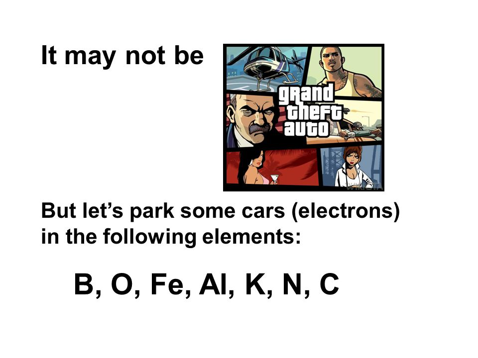 It may not be But let's park some cars (electrons) in the following elements: B, O, Fe, Al, K, N, C