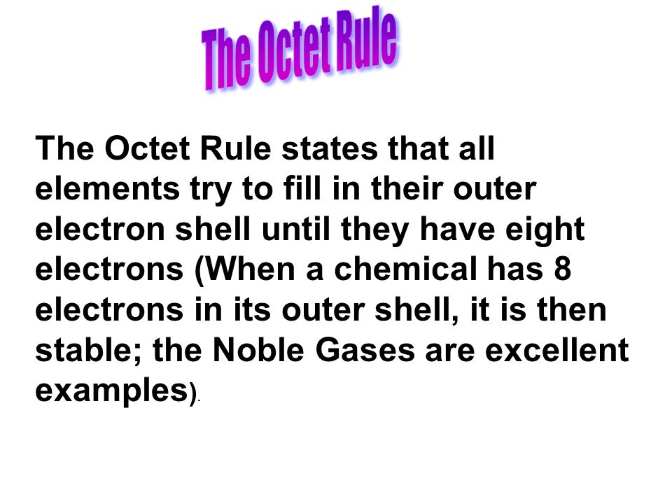 The Octet Rule states that all elements try to fill in their outer electron shell until they have eight electrons (When a chemical has 8 electrons in its outer shell, it is then stable; the Noble Gases are excellent examples ).