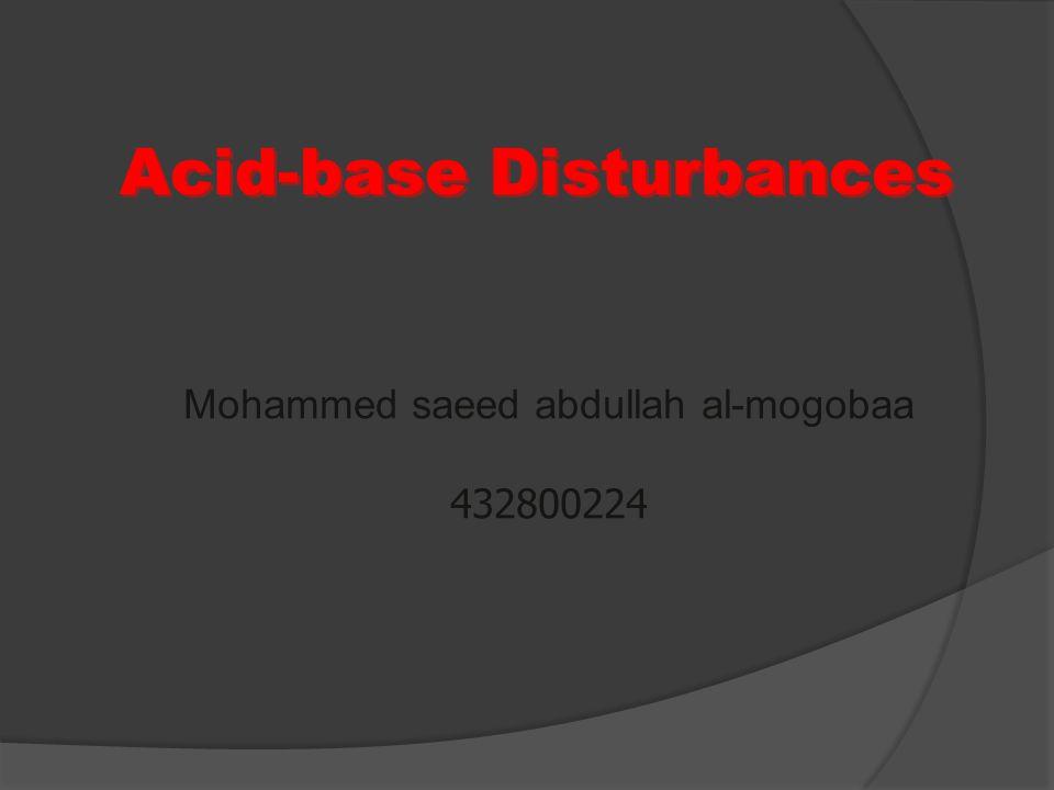 Acid-base Disturbances Mohammed saeed abdullah al-mogobaa 432800224 Mohammed saeed abdullah al-mogobaa 432800224