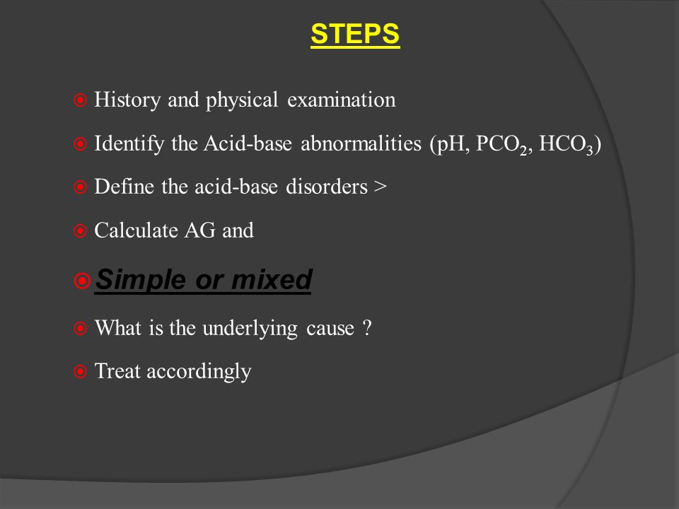 STEPS  History and physical examination  Identify the Acid-base abnormalities (pH, PCO 2, HCO 3 )  Define the acid-base disorders >  Calculate AG and  Simple or mixed  What is the underlying cause .