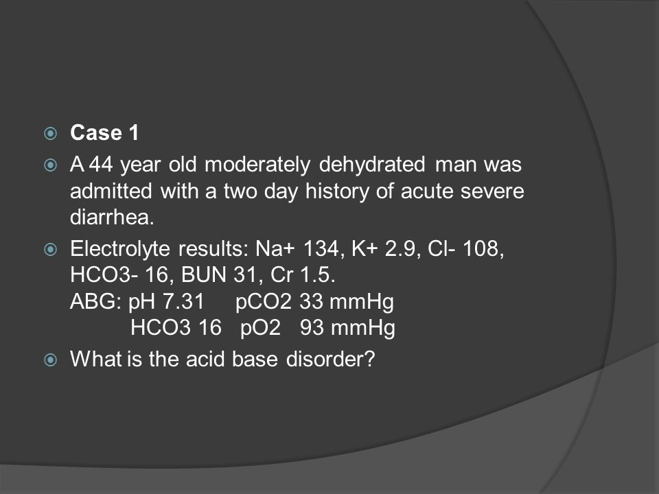  Case 1  A 44 year old moderately dehydrated man was admitted with a two day history of acute severe diarrhea.