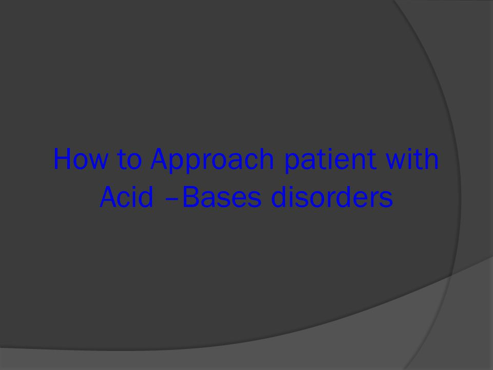 How to Approach patient with Acid –Bases disorders