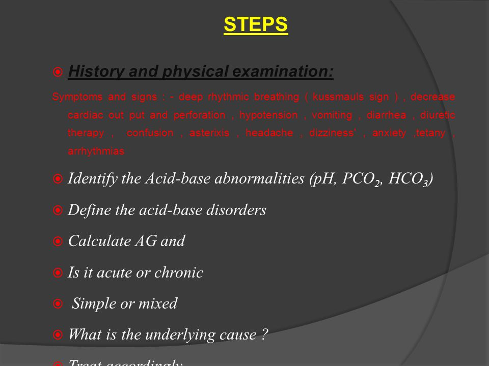 STEPS  History and physical examination: Symptoms and signs : - deep rhythmic breathing ( kussmauls sign ), decrease cardiac out put and perforation, hypotension, vomiting, diarrhea, diuretic therapy, confusion, asterixis, headache, dizziness , anxiety,tetany, arrhythmias  Identify the Acid-base abnormalities (pH, PCO 2, HCO 3 )  Define the acid-base disorders  Calculate AG and  Is it acute or chronic  Simple or mixed  What is the underlying cause .