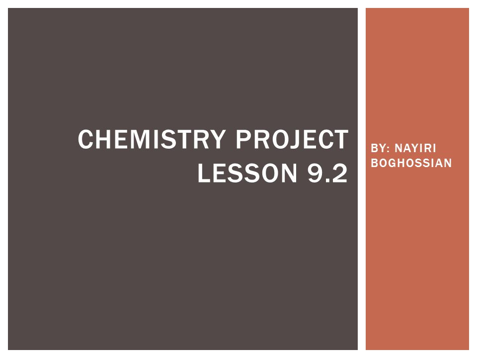 BY: NAYIRI BOGHOSSIAN CHEMISTRY PROJECT LESSON 9.2