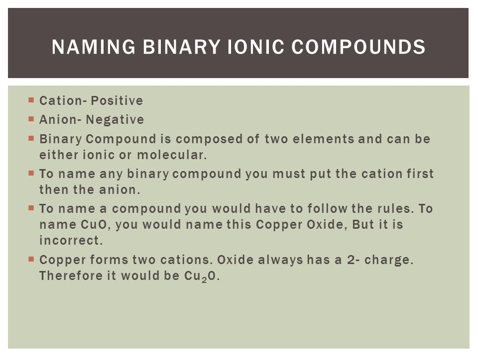  Cation- Positive  Anion- Negative  Binary Compound is composed of two elements and can be either ionic or molecular.