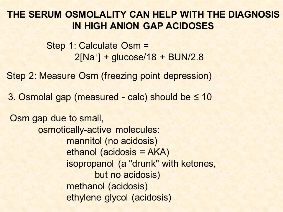 THE SERUM OSMOLALITY CAN HELP WITH THE DIAGNOSIS IN HIGH ANION GAP ACIDOSES Step 1: Calculate Osm = 2[Na + ] + glucose/18 + BUN/2.8 Step 2: Measure Osm (freezing point depression) 3.
