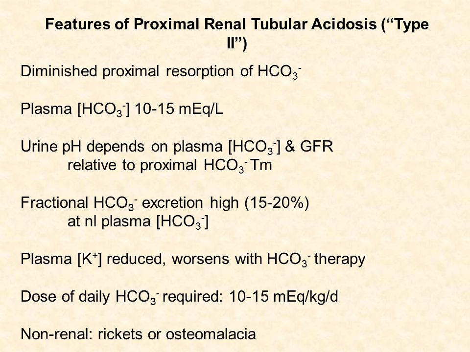Diminished proximal resorption of HCO 3 - Plasma [HCO 3 - ] 10-15 mEq/L Urine pH depends on plasma [HCO 3 - ] & GFR relative to proximal HCO 3 - Tm Fractional HCO 3 - excretion high (15-20%) at nl plasma [HCO 3 - ] Plasma [K + ] reduced, worsens with HCO 3 - therapy Dose of daily HCO 3 - required: 10-15 mEq/kg/d Non-renal: rickets or osteomalacia Features of Proximal Renal Tubular Acidosis ( Type II )