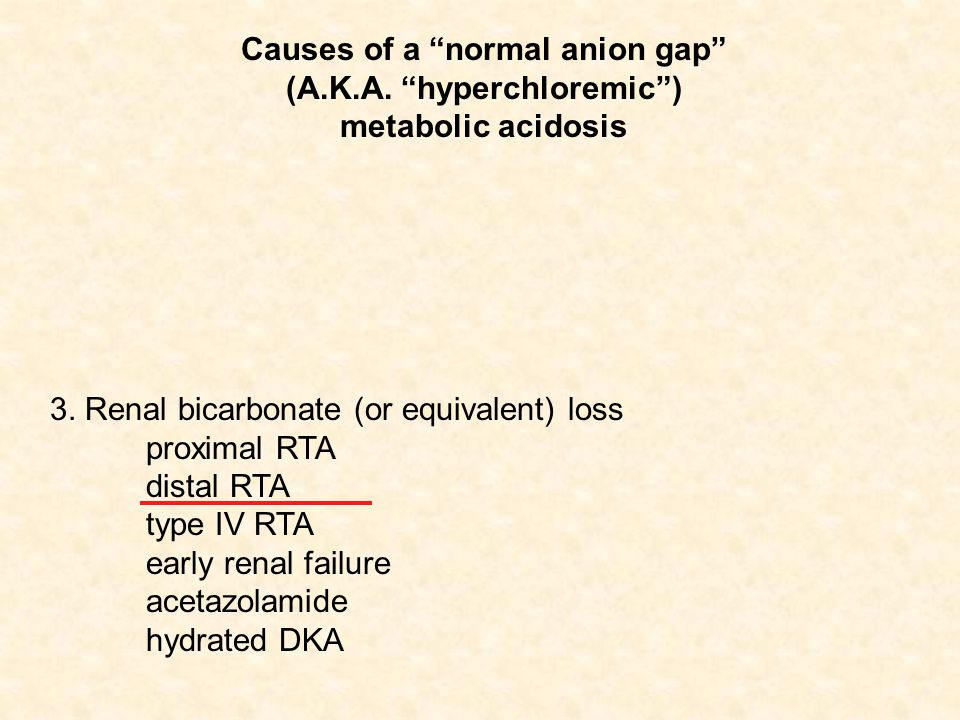"3. Renal bicarbonate (or equivalent) loss proximal RTA distal RTA type IV RTA early renal failure acetazolamide hydrated DKA Causes of a ""normal anion"
