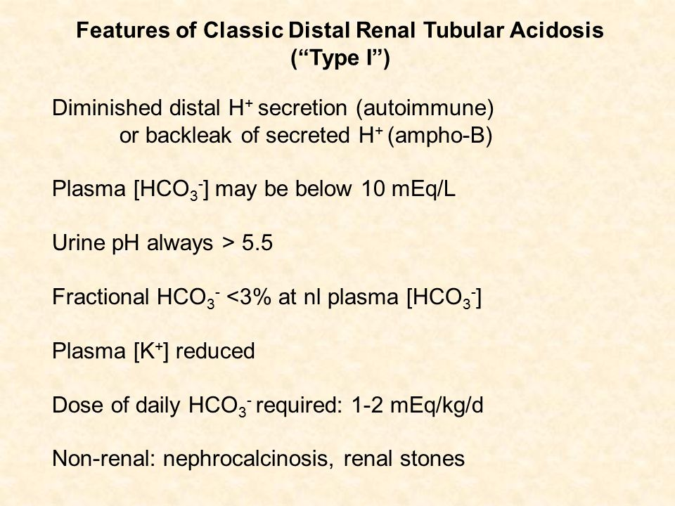 Diminished distal H + secretion (autoimmune) or backleak of secreted H + (ampho-B) Plasma [HCO 3 - ] may be below 10 mEq/L Urine pH always > 5.5 Fractional HCO 3 - <3% at nl plasma [HCO 3 - ] Plasma [K + ] reduced Dose of daily HCO 3 - required: 1-2 mEq/kg/d Non-renal: nephrocalcinosis, renal stones Features of Classic Distal Renal Tubular Acidosis ( Type I )