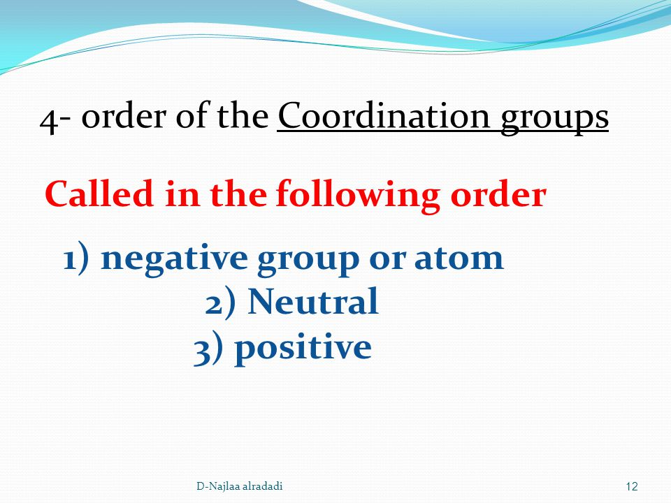12 4- order of the Coordination groups Called in the following order 1) negative group or atom 2) Neutral 3) positive