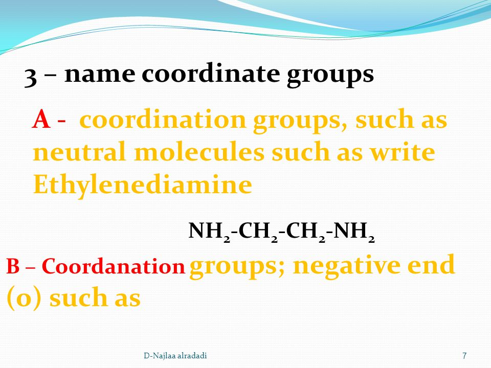D-Najlaa alradadi7 3 – name coordinate groups A - coordination groups, such as neutral molecules such as write Ethylenediamine NH 2 -CH 2 -CH 2 -NH 2 B – Coordanation groups; negative end (o) such as