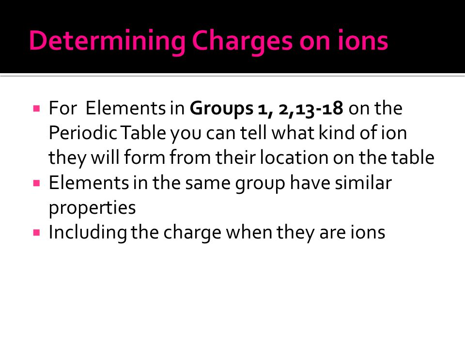  For Elements in Groups 1, 2,13-18 on the Periodic Table you can tell what kind of ion they will form from their location on the table  Elements in the same group have similar properties  Including the charge when they are ions