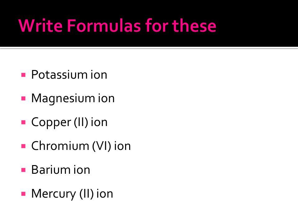  Potassium ion  Magnesium ion  Copper (II) ion  Chromium (VI) ion  Barium ion  Mercury (II) ion