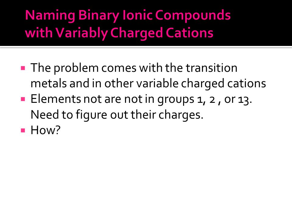  The problem comes with the transition metals and in other variable charged cations  Elements not are not in groups 1, 2, or 13.