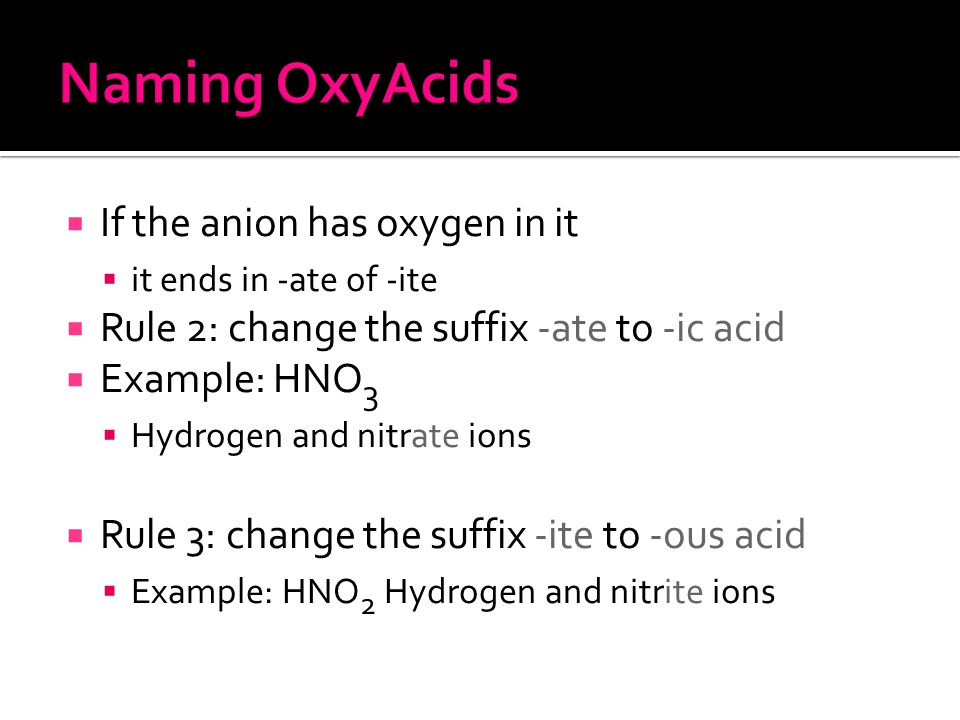  If the anion has oxygen in it  it ends in -ate of -ite  Rule 2: change the suffix -ate to -ic acid  Example: HNO 3  Hydrogen and nitrate ions  Rule 3: change the suffix -ite to -ous acid  Example: HNO 2 Hydrogen and nitrite ions