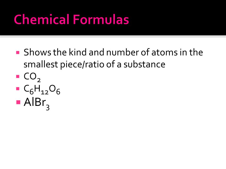  Shows the kind and number of atoms in the smallest piece/ratio of a substance  CO 2  C 6 H 12 O 6  AlBr 3