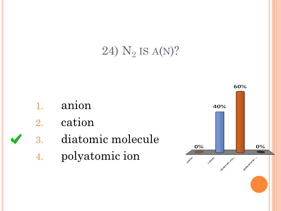 24) N 2 IS A ( N )? 1. anion 2. cation 3. diatomic molecule 4. polyatomic ion